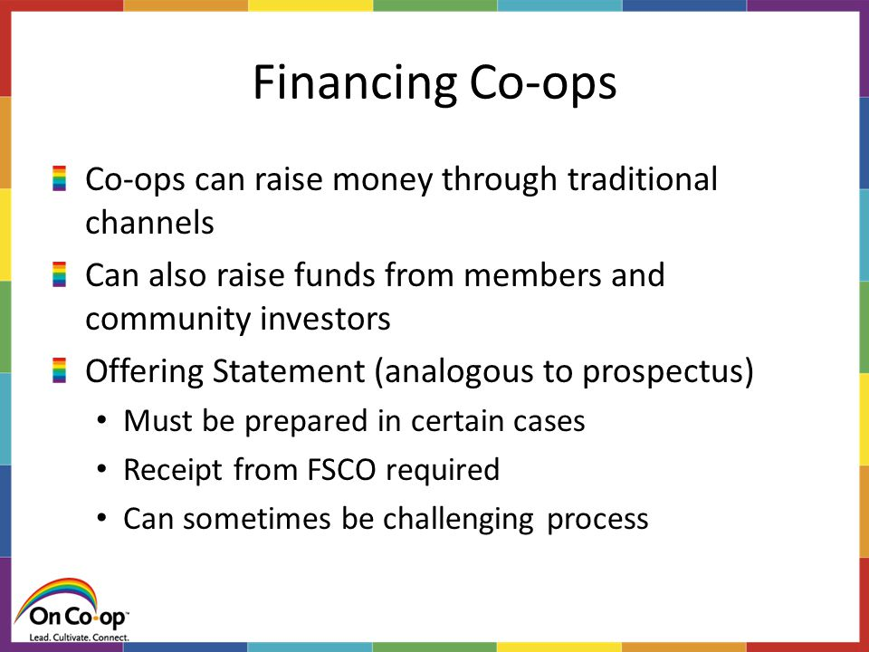 Financing Co-ops Co-ops can raise money through traditional channels Can also raise funds from members and community investors Offering Statement (analogous to prospectus) Must be prepared in certain cases Receipt from FSCO required Can sometimes be challenging process