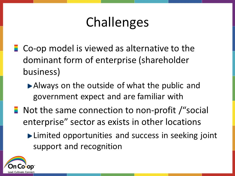 Challenges Co-op model is viewed as alternative to the dominant form of enterprise (shareholder business) Always on the outside of what the public and government expect and are familiar with Not the same connection to non-profit / social enterprise sector as exists in other locations Limited opportunities and success in seeking joint support and recognition