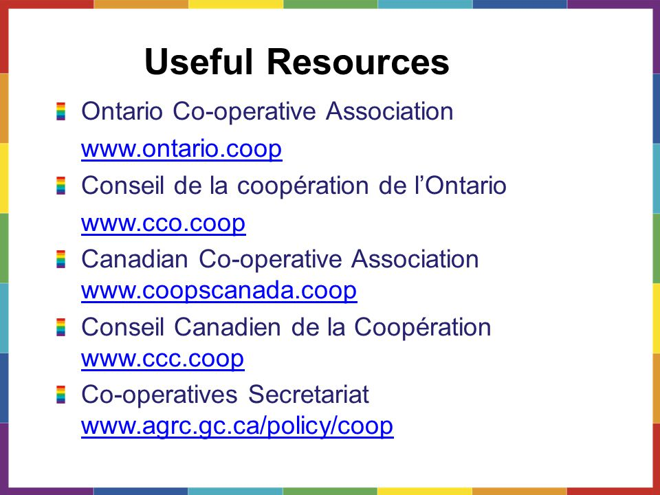 Useful Resources Ontario Co-operative Association www.ontario.coop Conseil de la coopération de l'Ontario www.cco.coop Canadian Co-operative Association www.coopscanada.coop www.coopscanada.coop Conseil Canadien de la Coopération www.ccc.coop www.ccc.coop Co-operatives Secretariat www.agrc.gc.ca/policy/coop