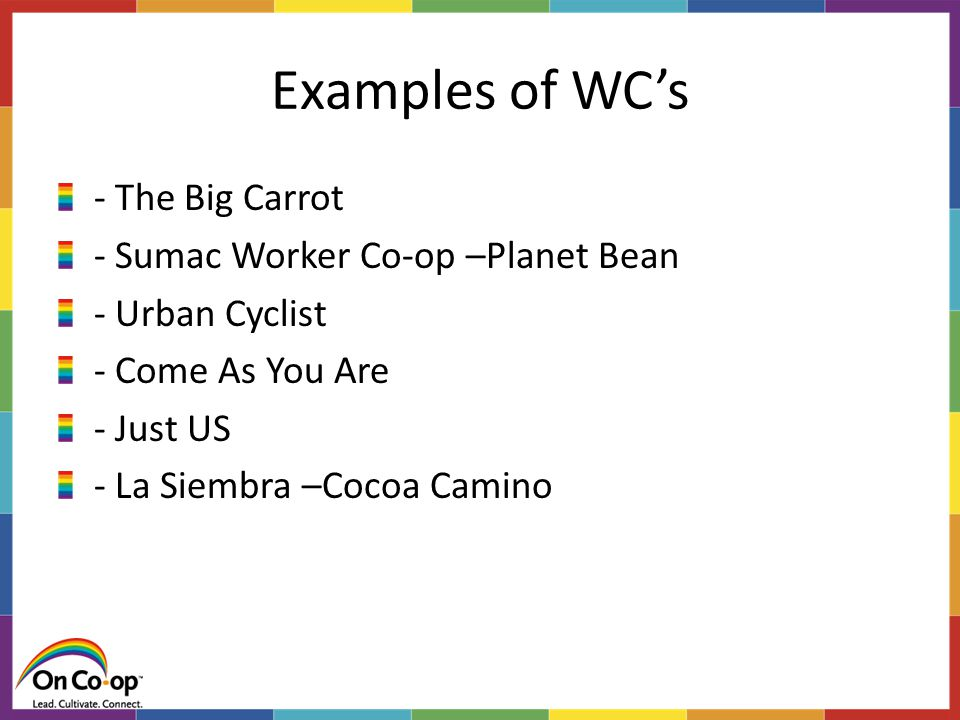 Examples of WC's - The Big Carrot - Sumac Worker Co-op –Planet Bean - Urban Cyclist - Come As You Are - Just US - La Siembra –Cocoa Camino