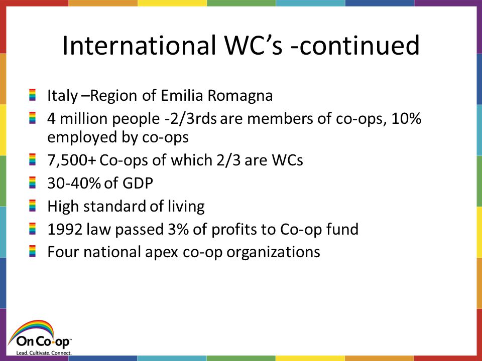 International WC's -continued Italy –Region of Emilia Romagna 4 million people -2/3rds are members of co-ops, 10% employed by co-ops 7,500+ Co-ops of which 2/3 are WCs 30-40% of GDP High standard of living 1992 law passed 3% of profits to Co-op fund Four national apex co-op organizations
