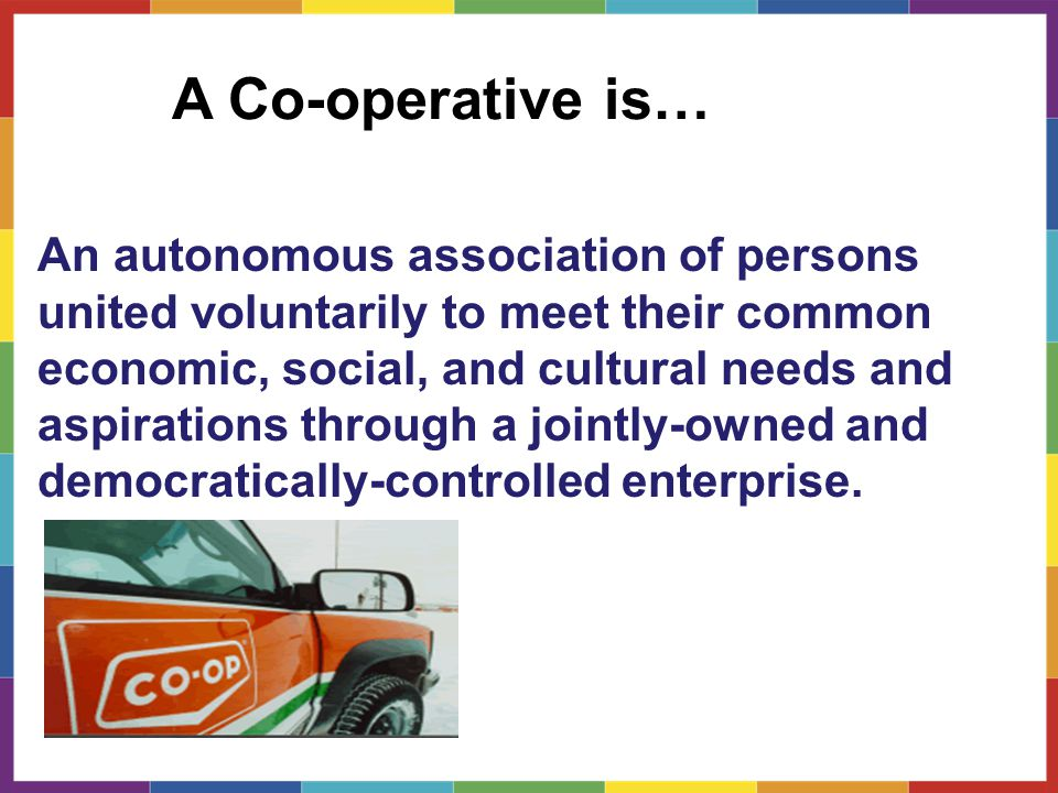 A Co-operative is… An autonomous association of persons united voluntarily to meet their common economic, social, and cultural needs and aspirations through a jointly-owned and democratically-controlled enterprise.