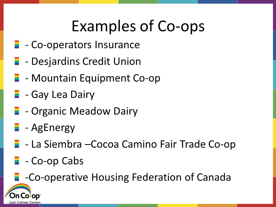 Examples of Co-ops - Co-operators Insurance - Desjardins Credit Union - Mountain Equipment Co-op - Gay Lea Dairy - Organic Meadow Dairy - AgEnergy - La Siembra –Cocoa Camino Fair Trade Co-op - Co-op Cabs -Co-operative Housing Federation of Canada