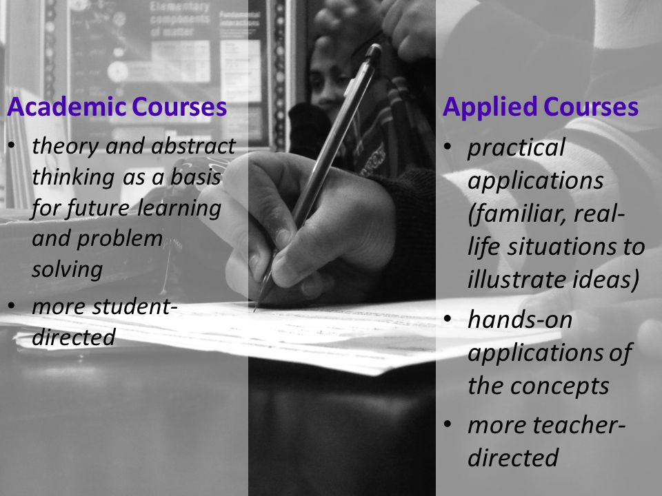 Academic Courses theory and abstract thinking as a basis for future learning and problem solving more student- directed Applied Courses practical appl