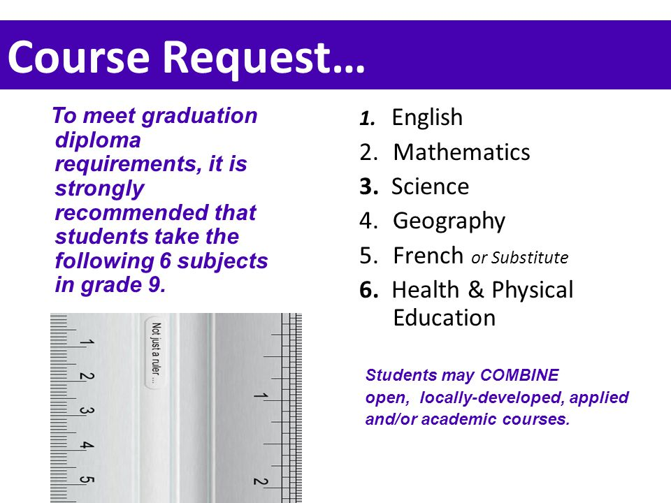 Course Request… 1. English 2.Mathematics 3. Science 4.Geography 5.French or Substitute 6. Health & Physical Education To meet graduation diploma requi