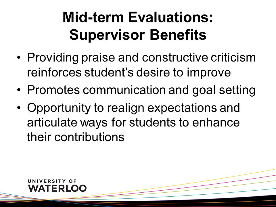 Mid-term Evaluations: Supervisor Benefits Providing praise and constructive criticism reinforces student's desire to improve Promotes communication and goal setting Opportunity to realign expectations and articulate ways for students to enhance their contributions