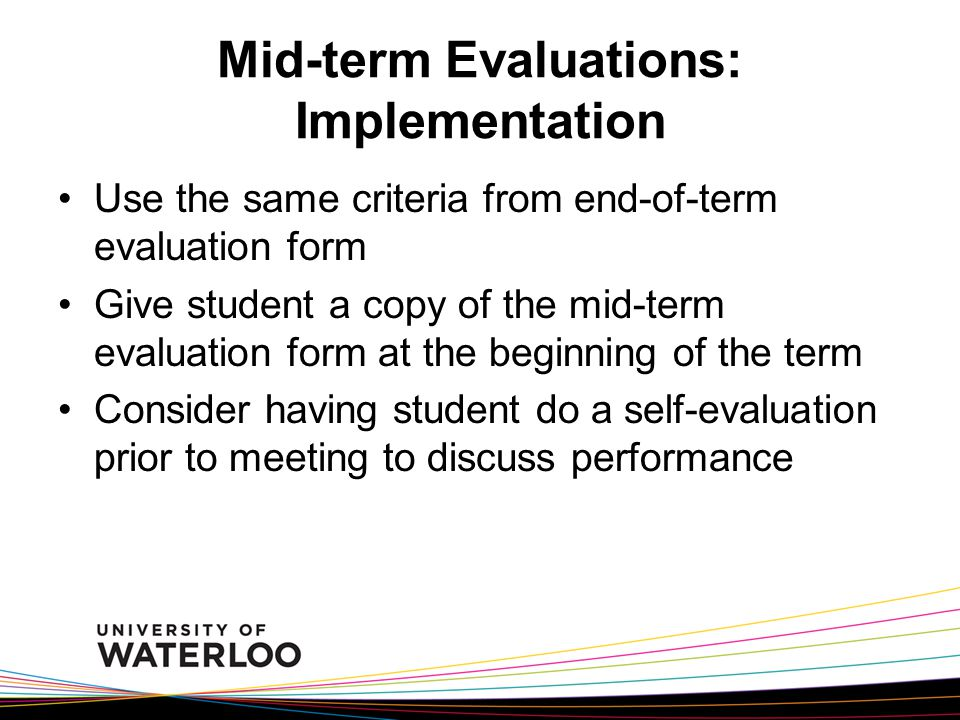 Mid-term Evaluations: Implementation Use the same criteria from end-of-term evaluation form Give student a copy of the mid-term evaluation form at the beginning of the term Consider having student do a self-evaluation prior to meeting to discuss performance