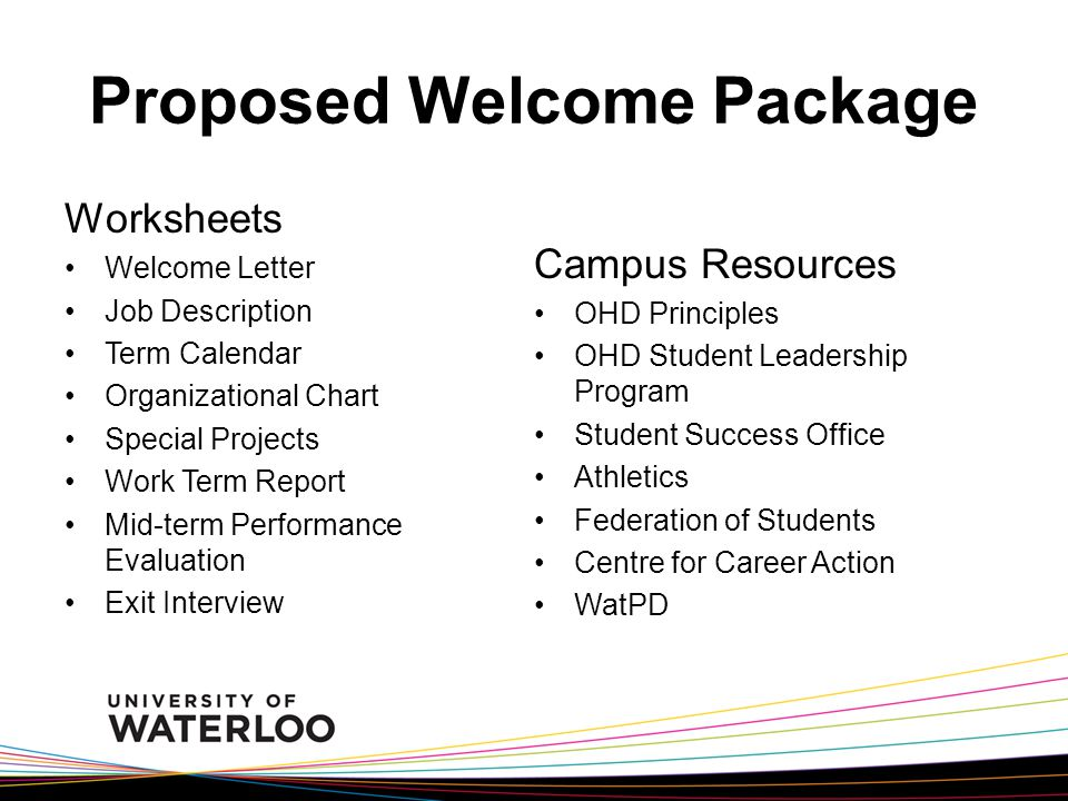 Proposed Welcome Package Worksheets Welcome Letter Job Description Term Calendar Organizational Chart Special Projects Work Term Report Mid-term Performance Evaluation Exit Interview Campus Resources OHD Principles OHD Student Leadership Program Student Success Office Athletics Federation of Students Centre for Career Action WatPD