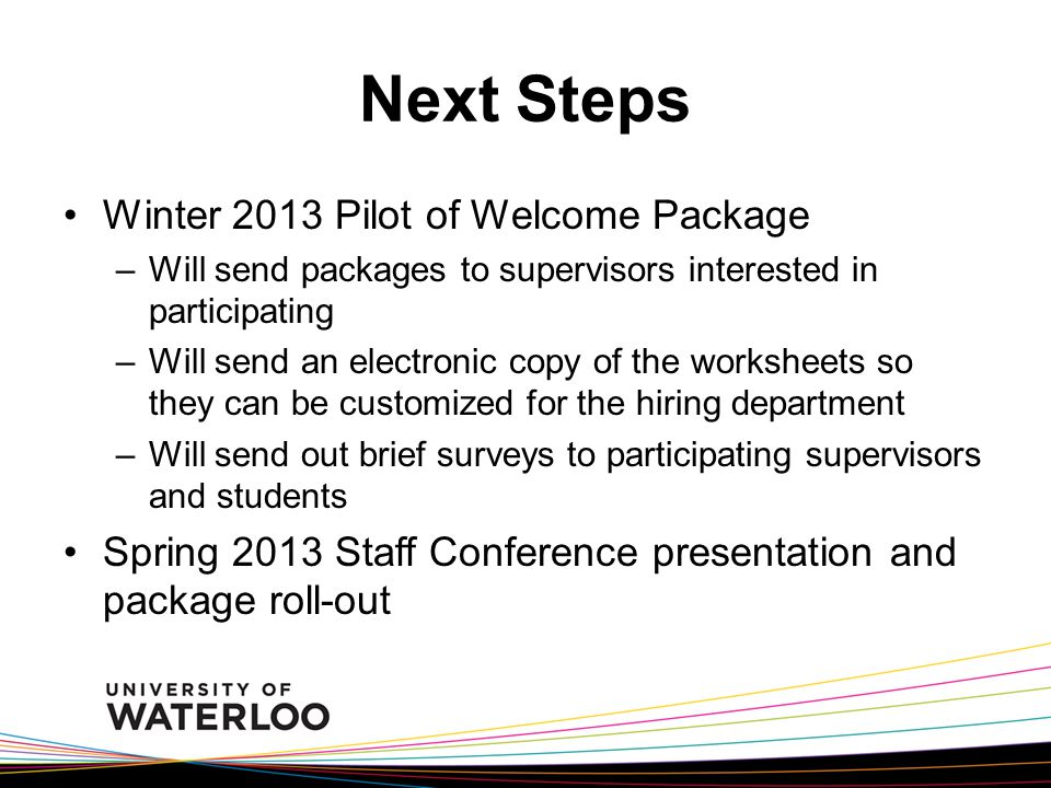 Next Steps Winter 2013 Pilot of Welcome Package –Will send packages to supervisors interested in participating –Will send an electronic copy of the worksheets so they can be customized for the hiring department –Will send out brief surveys to participating supervisors and students Spring 2013 Staff Conference presentation and package roll-out