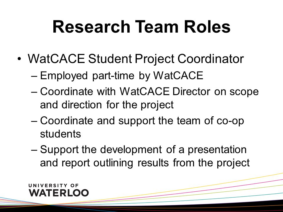 Research Team Roles WatCACE Student Project Coordinator –Employed part-time by WatCACE –Coordinate with WatCACE Director on scope and direction for the project –Coordinate and support the team of co-op students –Support the development of a presentation and report outlining results from the project