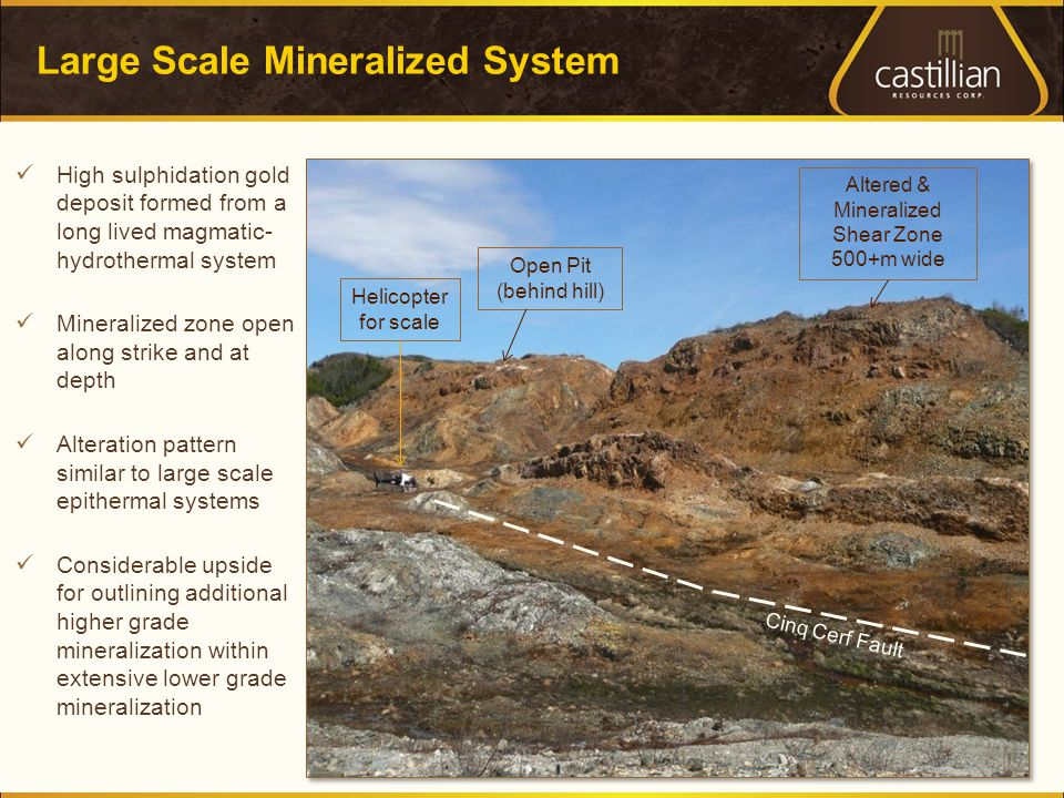 Large Scale Mineralized System 6 High sulphidation gold deposit formed from a long lived magmatic- hydrothermal system Mineralized zone open along strike and at depth Alteration pattern similar to large scale epithermal systems Considerable upside for outlining additional higher grade mineralization within extensive lower grade mineralization Helicopter for scale Open Pit (behind hill) Altered & Mineralized Shear Zone 500+m wide Cinq Cerf Fault