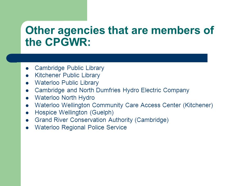 Other agencies that are members of the CPGWR: Cambridge Public Library Kitchener Public Library Waterloo Public Library Cambridge and North Dumfries Hydro Electric Company Waterloo North Hydro Waterloo Wellington Community Care Access Center (Kitchener) Hospice Wellington (Guelph) Grand River Conservation Authority (Cambridge) Waterloo Regional Police Service