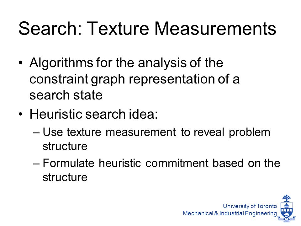 University of Toronto Mechanical & Industrial Engineering The SumHeight Heuristic Find the resource, R*, and time point, t*, with highest competition Find the 2 activities not sequenced with each other with the highest individual demand for R* at t* Heuristically, post a sequencing constraint between them