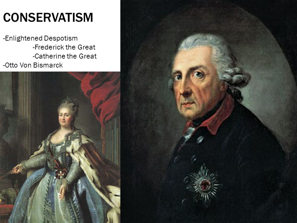 CONSERVATISM -Enlightened Despotism -Frederick the Great -Catherine the Great -Otto Von Bismarck