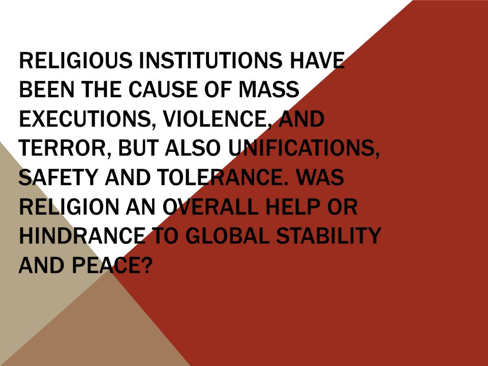 RELIGIOUS INSTITUTIONS HAVE BEEN THE CAUSE OF MASS EXECUTIONS, VIOLENCE, AND TERROR, BUT ALSO UNIFICATIONS, SAFETY AND TOLERANCE.