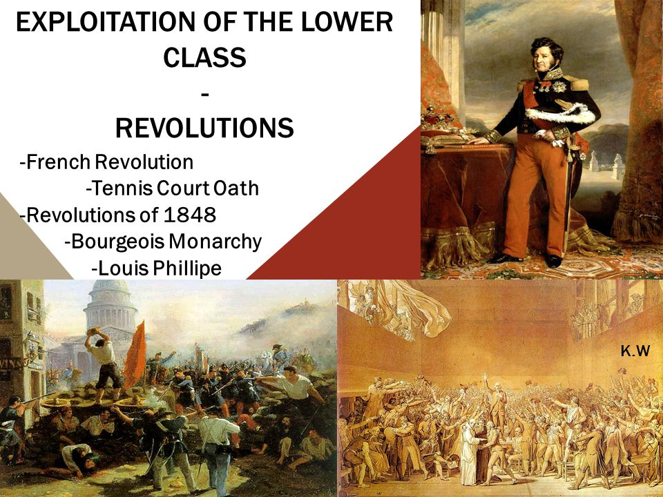 EXPLOITATION OF THE LOWER CLASS - REVOLUTIONS -French Revolution -Tennis Court Oath -Revolutions of 1848 -Bourgeois Monarchy -Louis Phillipe K.W
