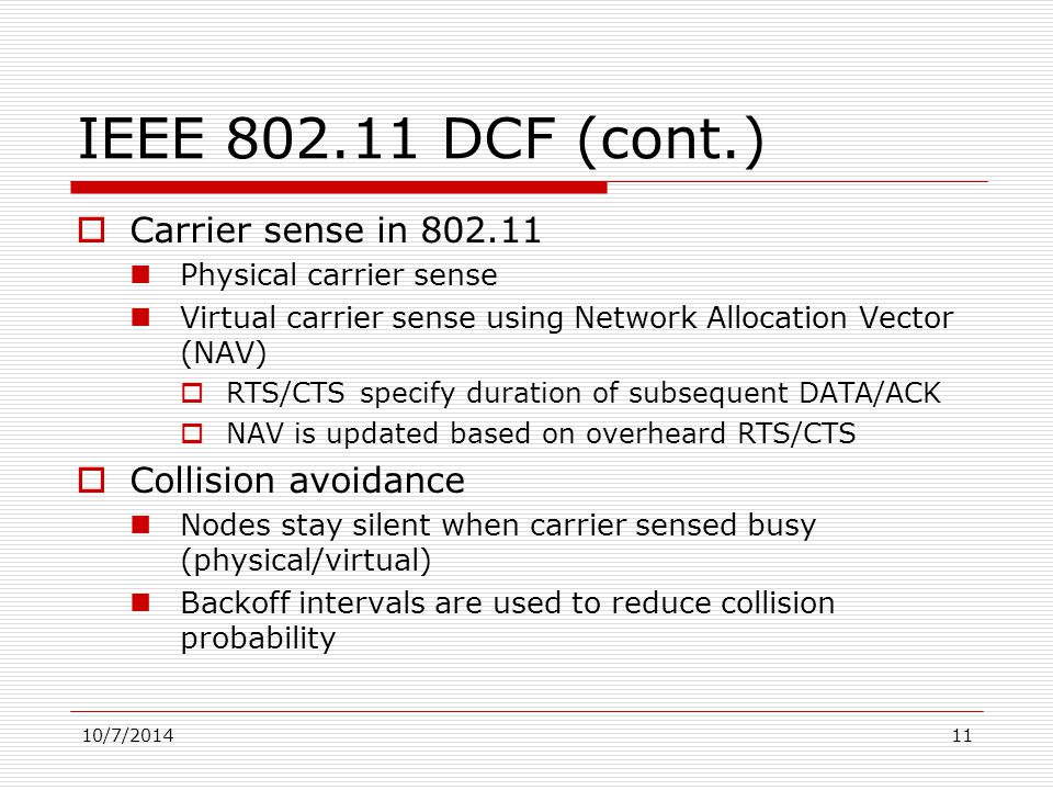 10/7/201411 IEEE 802.11 DCF (cont.)  Carrier sense in 802.11 Physical carrier sense Virtual carrier sense using Network Allocation Vector (NAV)  RTS/CTS specify duration of subsequent DATA/ACK  NAV is updated based on overheard RTS/CTS  Collision avoidance Nodes stay silent when carrier sensed busy (physical/virtual) Backoff intervals are used to reduce collision probability
