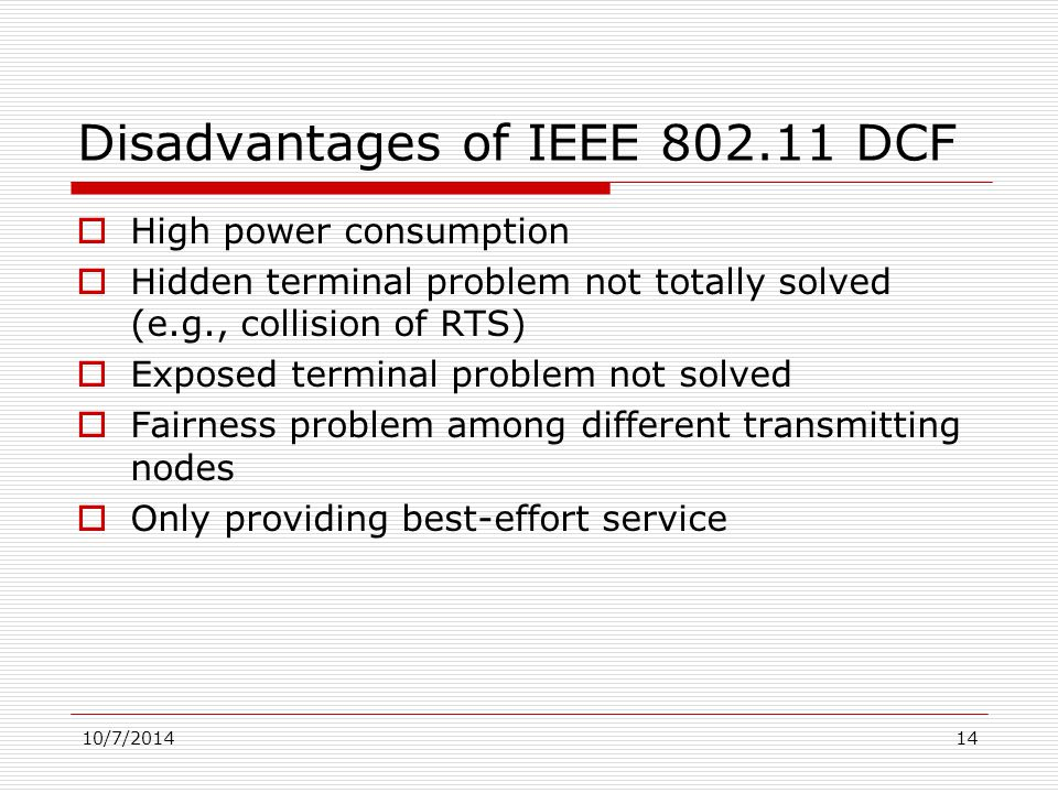 10/7/201414 Disadvantages of IEEE 802.11 DCF  High power consumption  Hidden terminal problem not totally solved (e.g., collision of RTS)  Exposed terminal problem not solved  Fairness problem among different transmitting nodes  Only providing best-effort service
