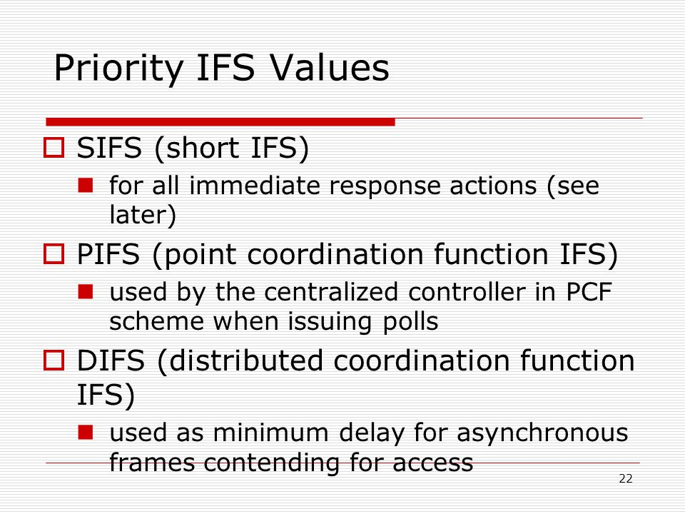 Priority IFS Values  SIFS (short IFS) for all immediate response actions (see later)  PIFS (point coordination function IFS) used by the centralized controller in PCF scheme when issuing polls  DIFS (distributed coordination function IFS) used as minimum delay for asynchronous frames contending for access 22
