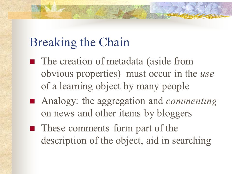 Breaking the Chain The creation of metadata (aside from obvious properties) must occur in the use of a learning object by many people Analogy: the aggregation and commenting on news and other items by bloggers These comments form part of the description of the object, aid in searching