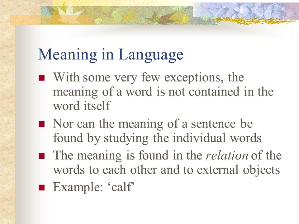 Meaning in Language With some very few exceptions, the meaning of a word is not contained in the word itself Nor can the meaning of a sentence be found by studying the individual words The meaning is found in the relation of the words to each other and to external objects Example: 'calf'