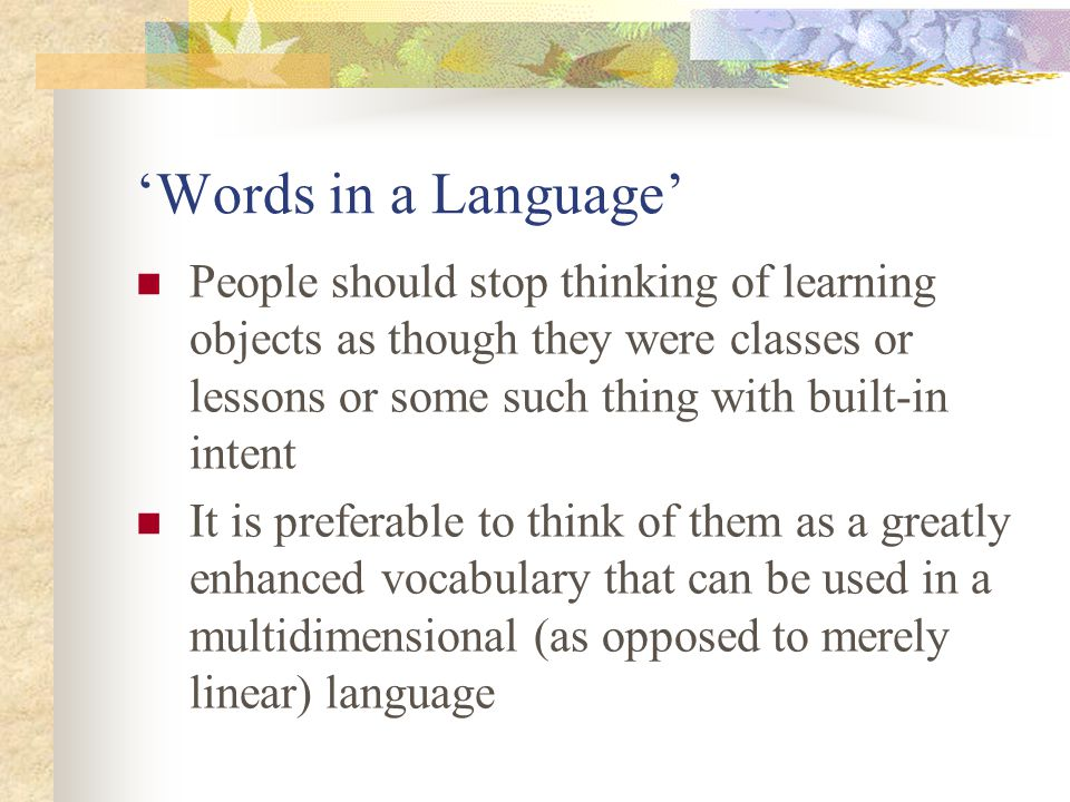 'Words in a Language' People should stop thinking of learning objects as though they were classes or lessons or some such thing with built-in intent It is preferable to think of them as a greatly enhanced vocabulary that can be used in a multidimensional (as opposed to merely linear) language