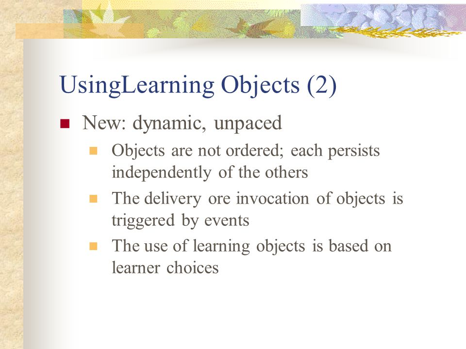 UsingLearning Objects (2) New: dynamic, unpaced Objects are not ordered; each persists independently of the others The delivery ore invocation of objects is triggered by events The use of learning objects is based on learner choices