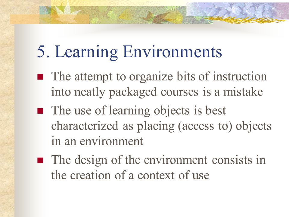 5. Learning Environments The attempt to organize bits of instruction into neatly packaged courses is a mistake The use of learning objects is best cha