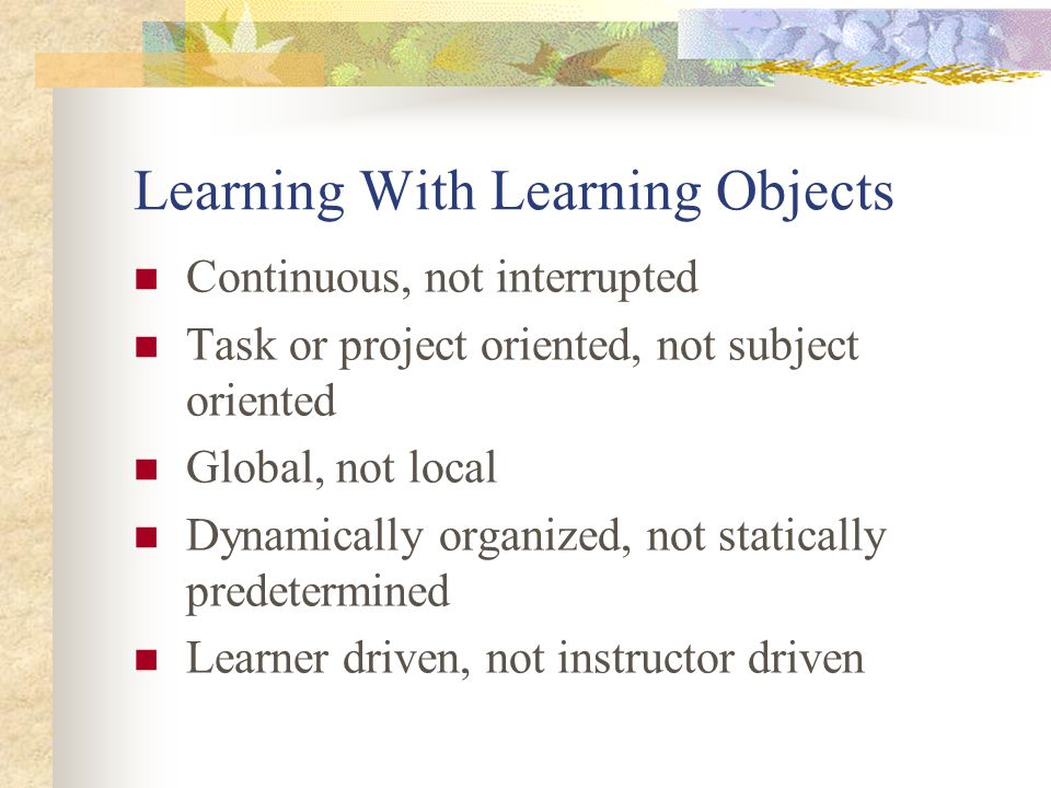 Learning With Learning Objects Continuous, not interrupted Task or project oriented, not subject oriented Global, not local Dynamically organized, not statically predetermined Learner driven, not instructor driven