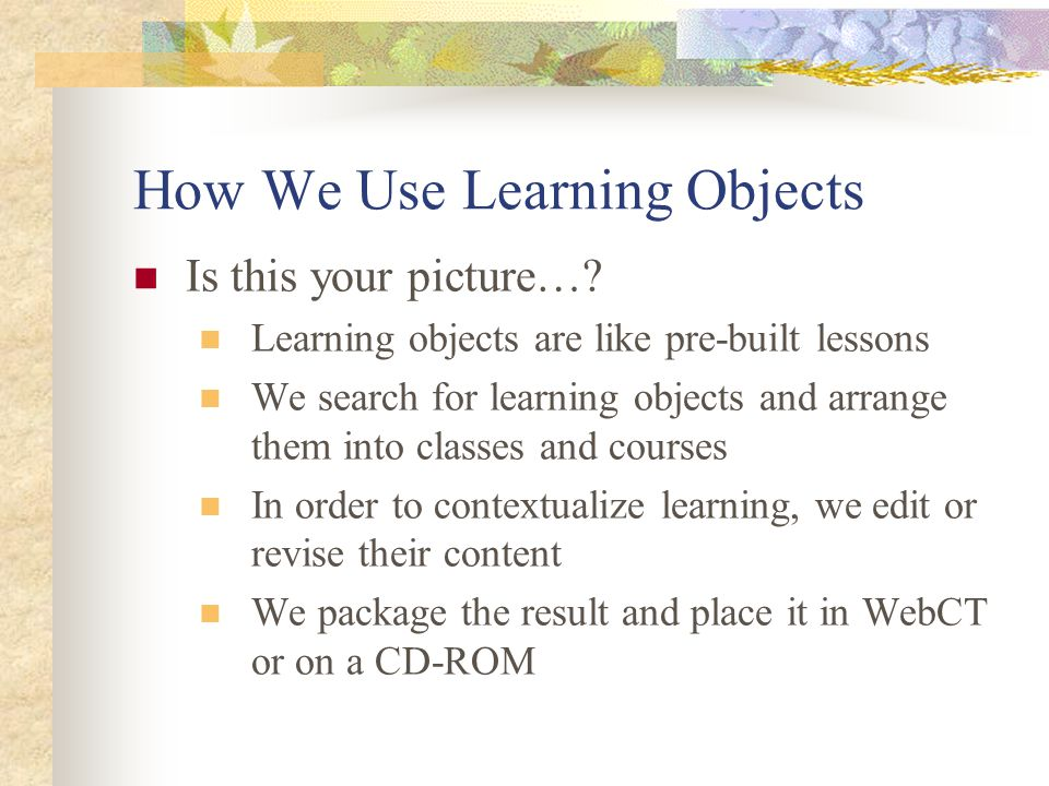 How We Use Learning Objects Is this your picture…? Learning objects are like pre-built lessons We search for learning objects and arrange them into cl