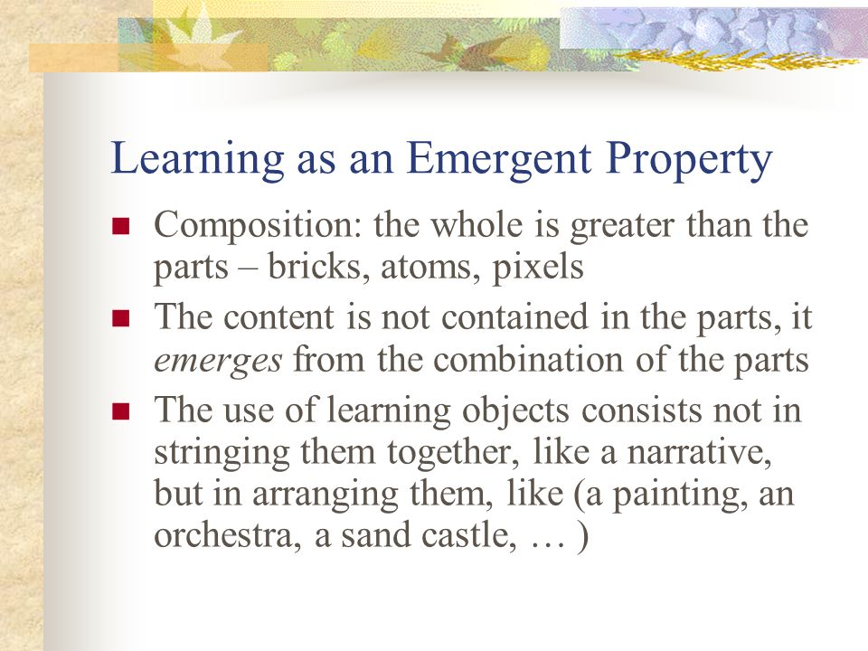 Learning as an Emergent Property Composition: the whole is greater than the parts – bricks, atoms, pixels The content is not contained in the parts, it emerges from the combination of the parts The use of learning objects consists not in stringing them together, like a narrative, but in arranging them, like (a painting, an orchestra, a sand castle, … )