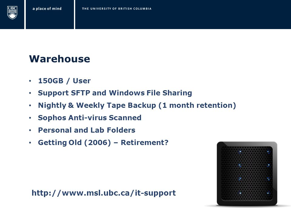 Warehouse 150GB / User Support SFTP and Windows File Sharing Nightly & Weekly Tape Backup (1 month retention) Sophos Anti-virus Scanned Personal and Lab Folders Getting Old (2006) – Retirement.