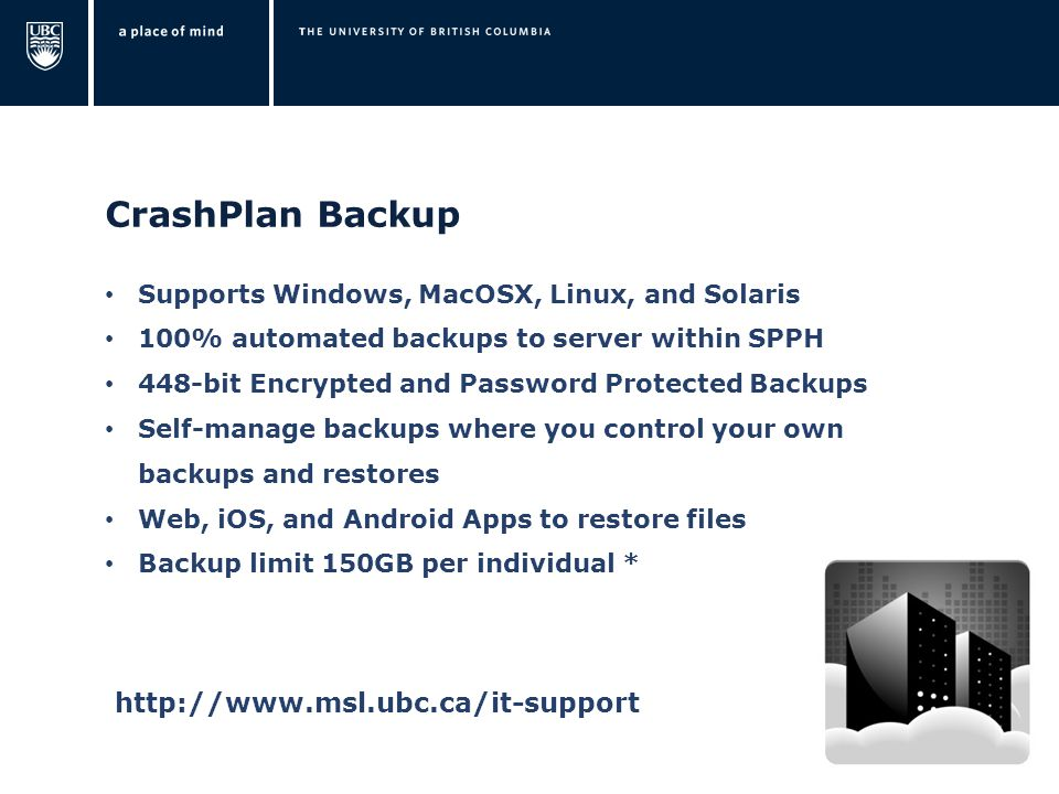 CrashPlan Backup Supports Windows, MacOSX, Linux, and Solaris 100% automated backups to server within SPPH 448-bit Encrypted and Password Protected Backups Self-manage backups where you control your own backups and restores Web, iOS, and Android Apps to restore files Backup limit 150GB per individual * http://www.msl.ubc.ca/it-support