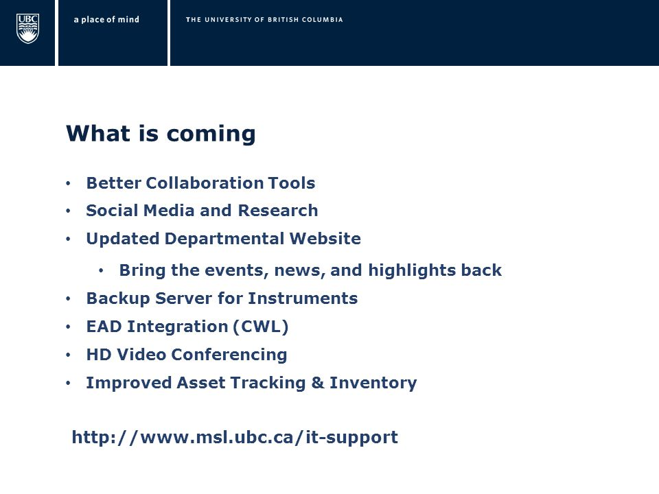 What is coming Better Collaboration Tools Social Media and Research Updated Departmental Website Bring the events, news, and highlights back Backup Server for Instruments EAD Integration (CWL) HD Video Conferencing Improved Asset Tracking & Inventory http://www.msl.ubc.ca/it-support