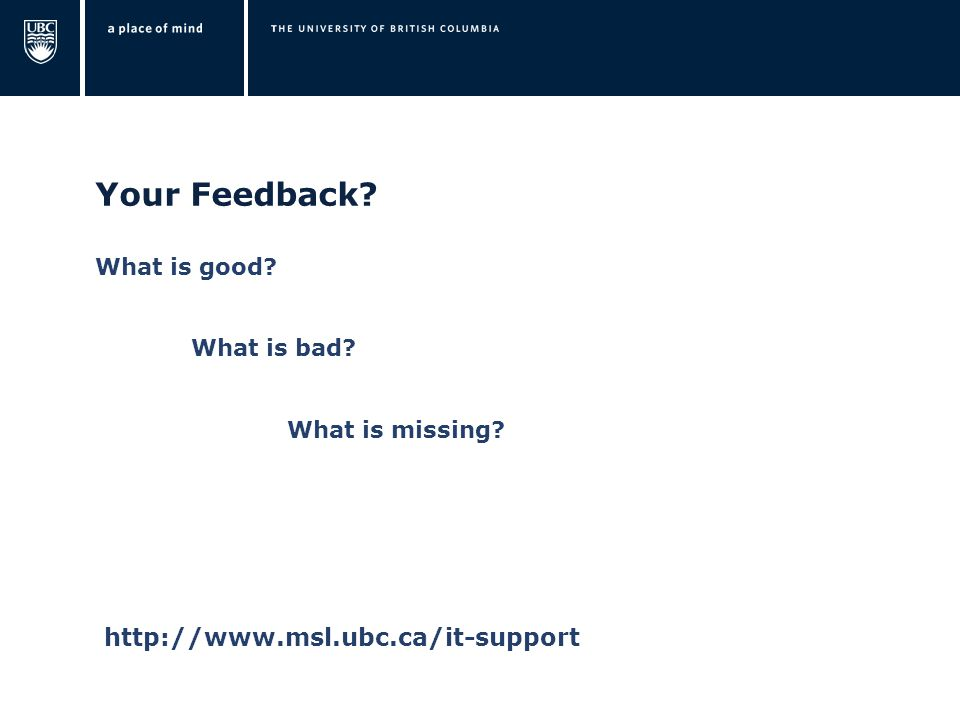 Your Feedback? What is good? What is bad? What is missing? http://www.msl.ubc.ca/it-support