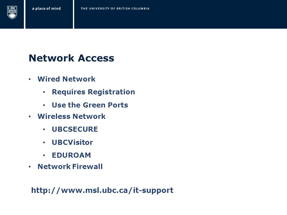 Network Access Wired Network Requires Registration Use the Green Ports Wireless Network UBCSECURE UBCVisitor EDUROAM Network Firewall http://www.msl.ubc.ca/it-support