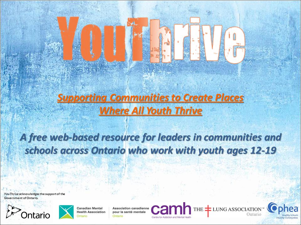 Supporting Communities to Create Places Where All Youth Thrive A free web-based resource for leaders in communities and schools across Ontario who work with youth ages 12-19 YouThrive acknowledges the support of the Government of Ontario.