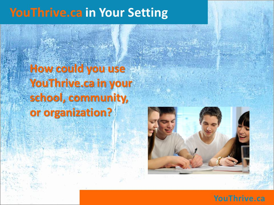 YouThrive.ca YouThrive.ca in Your Setting How could you use YouThrive.ca in your school, community, or organization