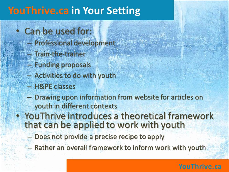 YouThrive.ca YouThrive.ca in Your Setting Can be used for: Can be used for: – Professional development – Train-the-trainer – Funding proposals – Activities to do with youth – H&PE classes – Drawing upon information from website for articles on youth in different contexts YouThrive introduces a theoretical framework that can be applied to work with youth YouThrive introduces a theoretical framework that can be applied to work with youth – Does not provide a precise recipe to apply – Rather an overall framework to inform work with youth