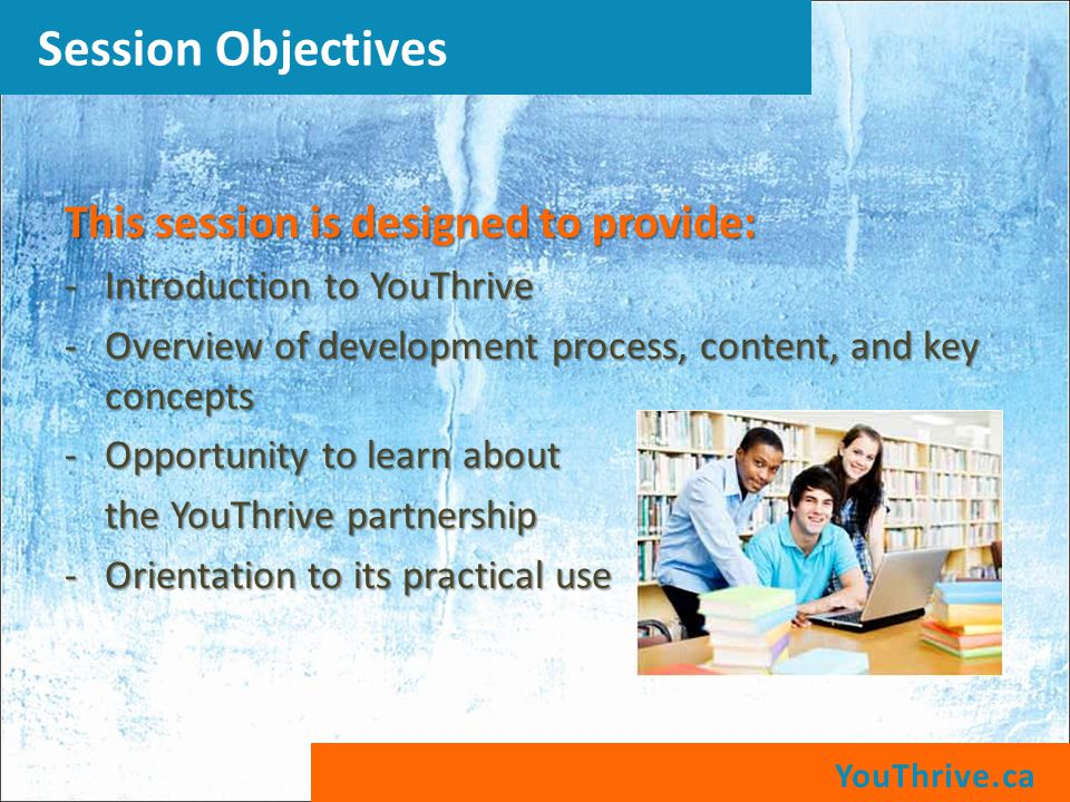 This session is designed to provide: -Introduction to YouThrive -Overview of development process, content, and key concepts -Opportunity to learn about the YouThrive partnership -Orientation to its practical use YouThrive.ca Session Objectives