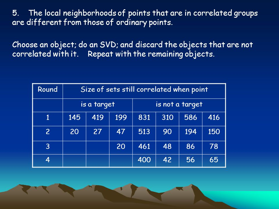 5. The local neighborhoods of points that are in correlated groups are different from those of ordinary points. Choose an object; do an SVD; and disca