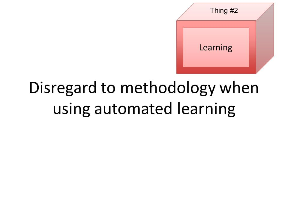 Disregard to methodology when using automated learning Thing #2 Learning