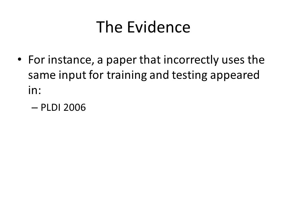 The Evidence For instance, a paper that incorrectly uses the same input for training and testing appeared in: – PLDI 2006