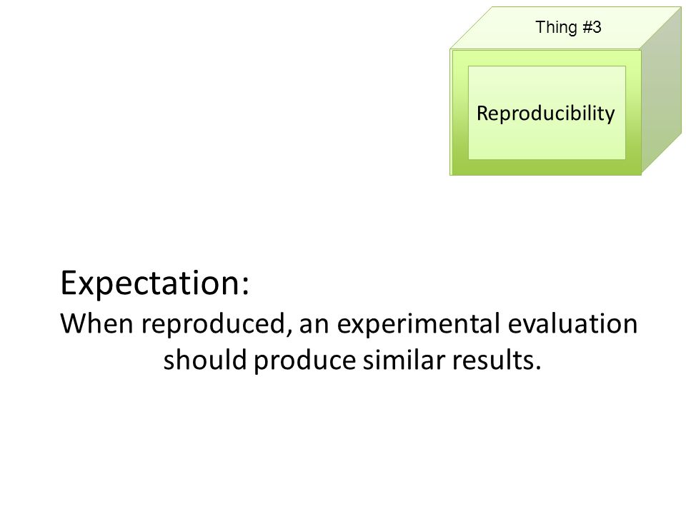Thing #3 Reproducibility Expectation: When reproduced, an experimental evaluation should produce similar results.