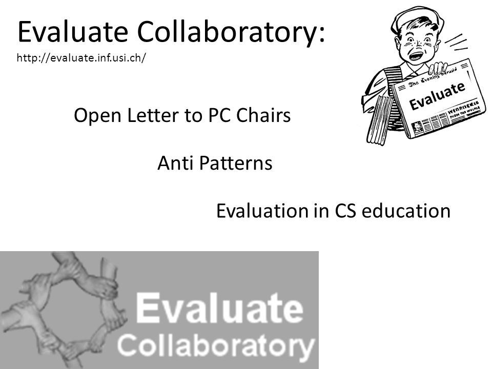Evaluate Anti Patterns Evaluation in CS education Open Letter to PC Chairs Evaluate Collaboratory: http://evaluate.inf.usi.ch/