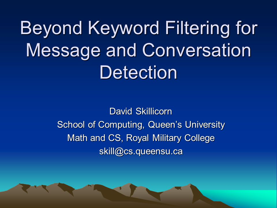 Beyond Keyword Filtering for Message and Conversation Detection David Skillicorn School of Computing, Queen's University Math and CS, Royal Military College skill@cs.queensu.ca