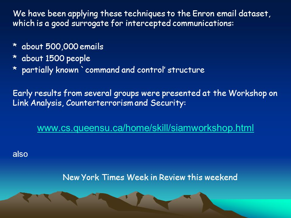 We have been applying these techniques to the Enron email dataset, which is a good surrogate for intercepted communications: * about 500,000 emails * about 1500 people * partially known `command and control' structure Early results from several groups were presented at the Workshop on Link Analysis, Counterterrorism and Security: www.cs.queensu.ca/home/skill/siamworkshop.html also New York Times Week in Review this weekend