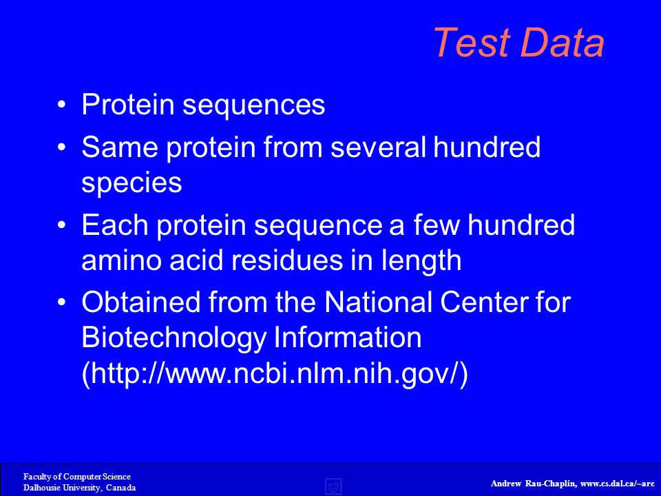 Faculty of Computer Science Dalhousie University, Canada Andrew Rau-Chaplin, www.cs.dal.ca/~arc Test Data Protein sequences Same protein from several hundred species Each protein sequence a few hundred amino acid residues in length Obtained from the National Center for Biotechnology Information (http://www.ncbi.nlm.nih.gov/)