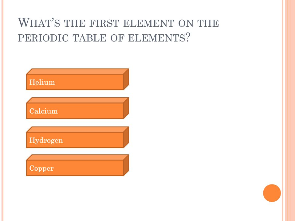 W HAT ' S THE FIRST ELEMENT ON THE PERIODIC TABLE OF ELEMENTS Copper Hydrogen Calcium Helium