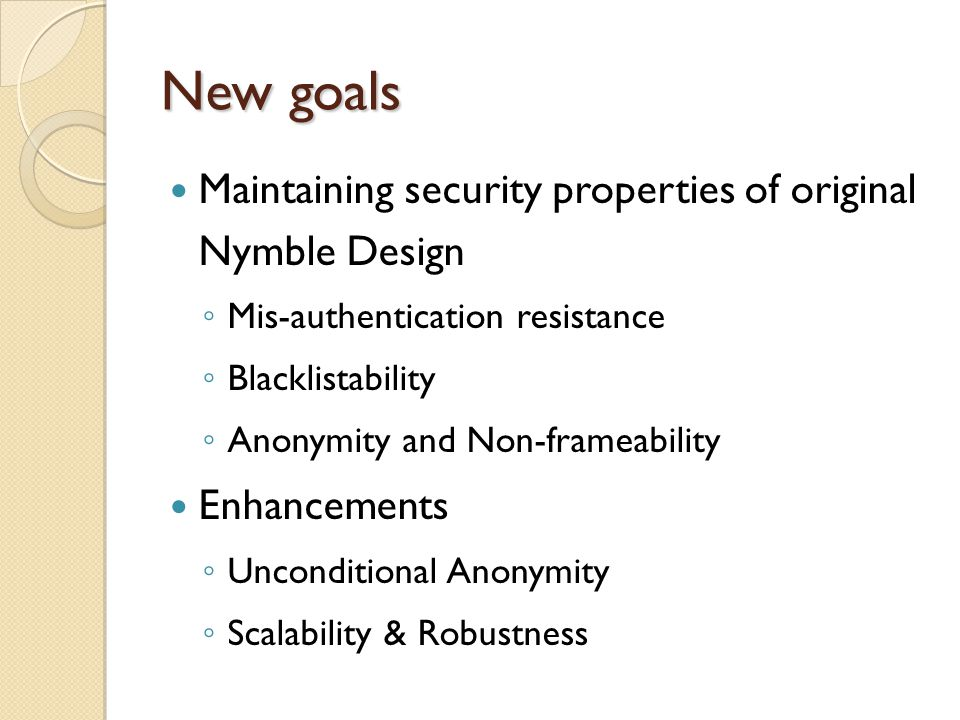 New goals Maintaining security properties of original Nymble Design ◦ Mis-authentication resistance ◦ Blacklistability ◦ Anonymity and Non-frameability Enhancements ◦ Unconditional Anonymity ◦ Scalability & Robustness